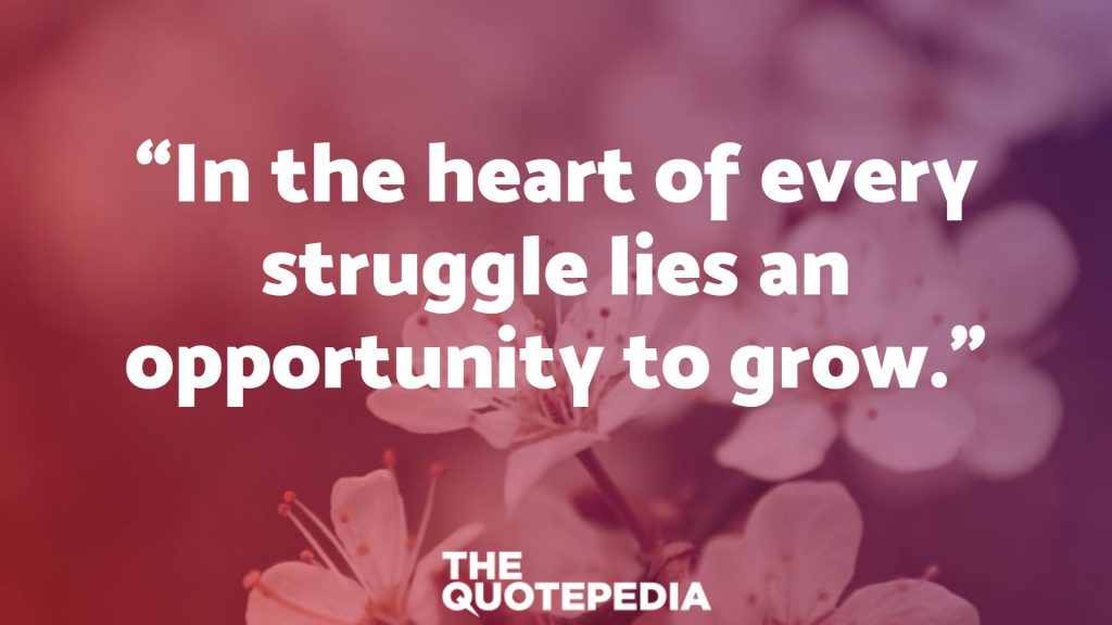 """In the heart of every struggle lies an opportunity to grow."""