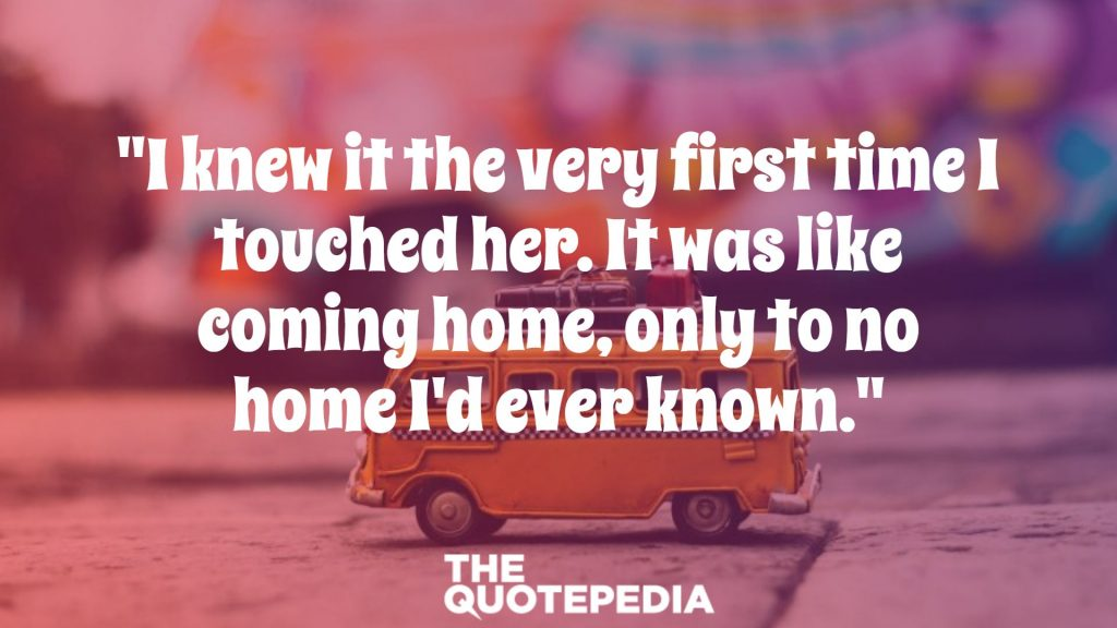 """I knew it the very first time I touched her. It was like coming home, only to no home I'd ever known."""