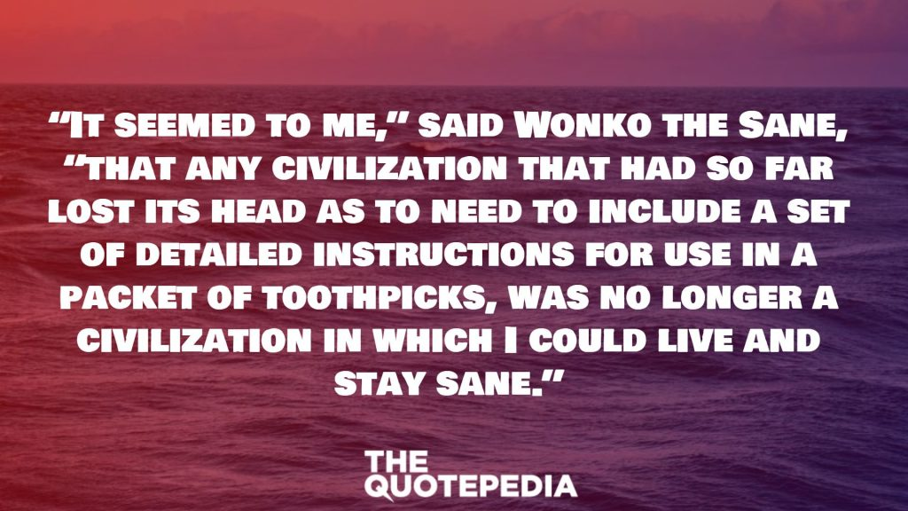"""It seemed to me,"" said Wonko the Sane, ""that any civilization that had so far lost its head as to need to include a set of detailed instructions for use in a packet of toothpicks, was no longer a civilization in which I could live and stay sane."""