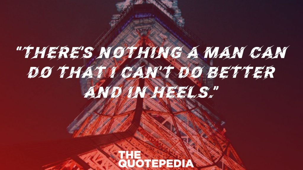"""""""There's nothing a man can do that I can't do better and in heels."""""""