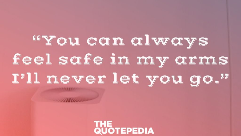 """You can always feel safe in my arms I'll never let you go."""