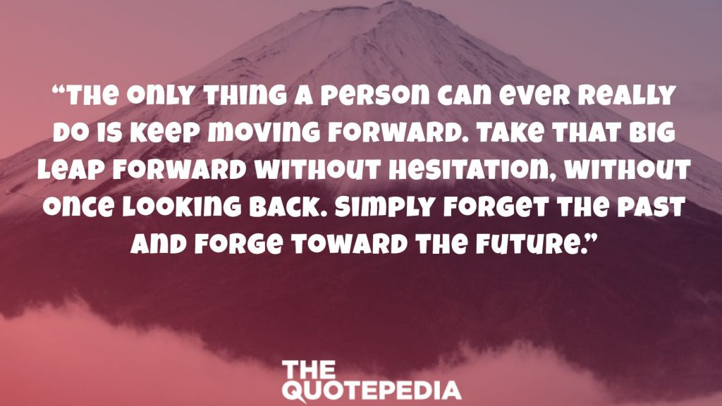 """The only thing a person can ever really do is keep moving forward. Take that big leap forward without hesitation, without once looking back. Simply forget the past and forge toward the future."""