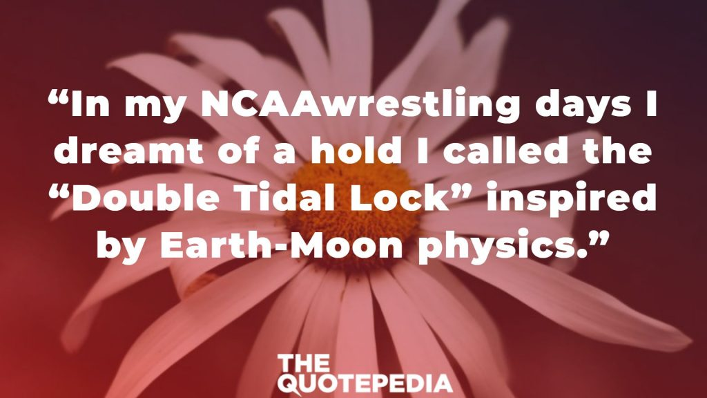 """In my NCAAwrestling days I dreamt of a hold I called the ""Double Tidal Lock"" inspired by Earth-Moon physics."""