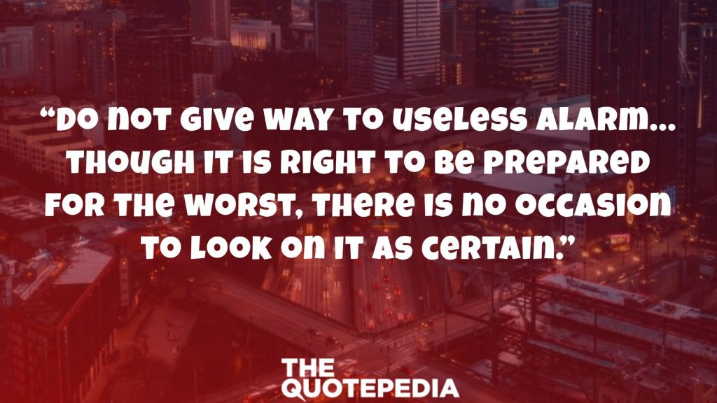 """Do not give way to useless alarm…though it is right to be prepared for the worst, there is no occasion to look on it as certain."""