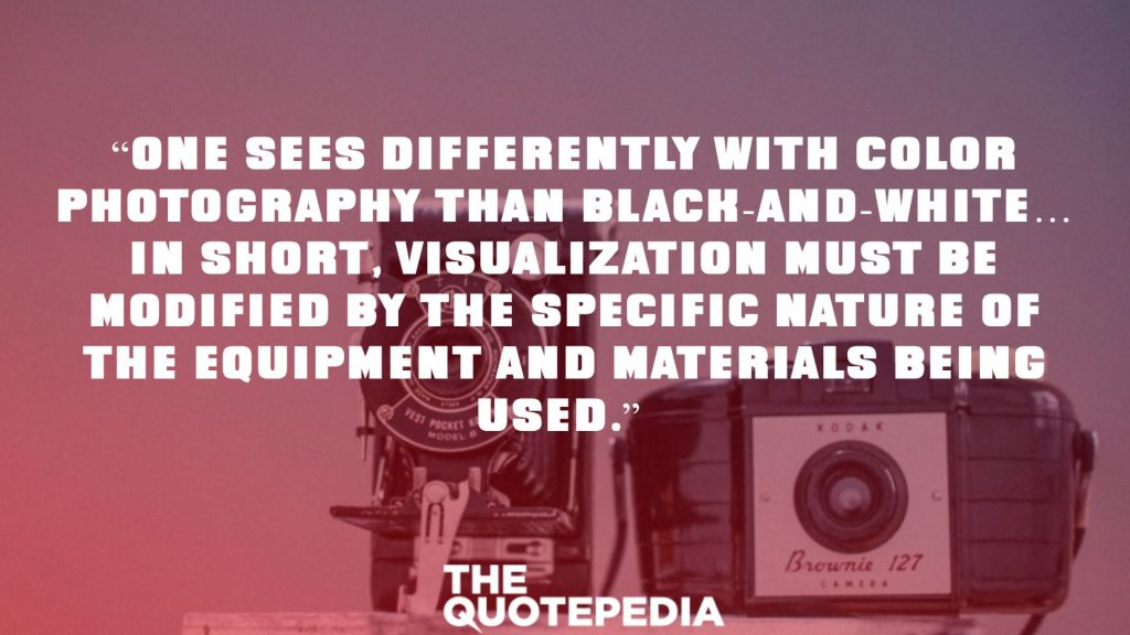 """One sees differently with color photography than black-and-white… in short, visualization must be modified by the specific nature of the equipment and materials being used."""