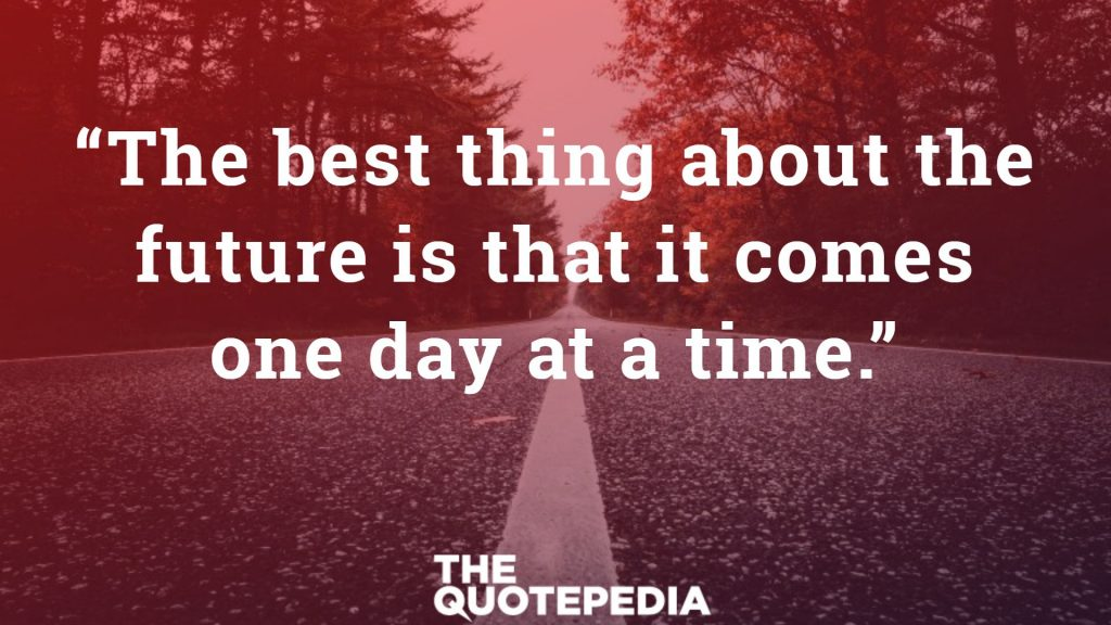 """The best thing about the future is that it comes one day at a time."""