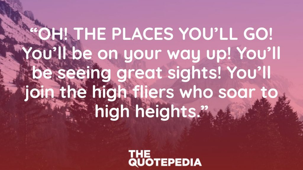"""OH! THE PLACES YOU'LL GO! You'll be on your way up! You'll be seeing great sights! You'll join the high fliers who soar to high heights."""
