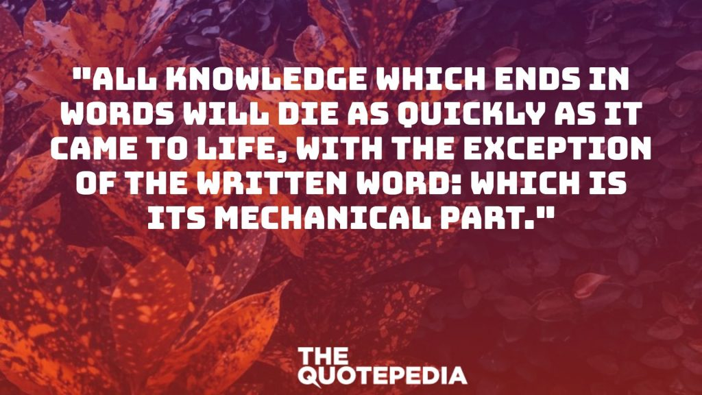 """All knowledge which ends in words will die as quickly as it came to life, with the exception of the written word: which is its mechanical part."""