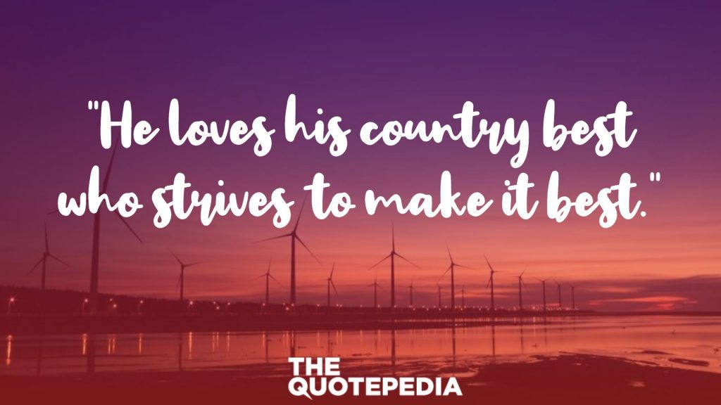 """He loves his country best who strives to make it best."""