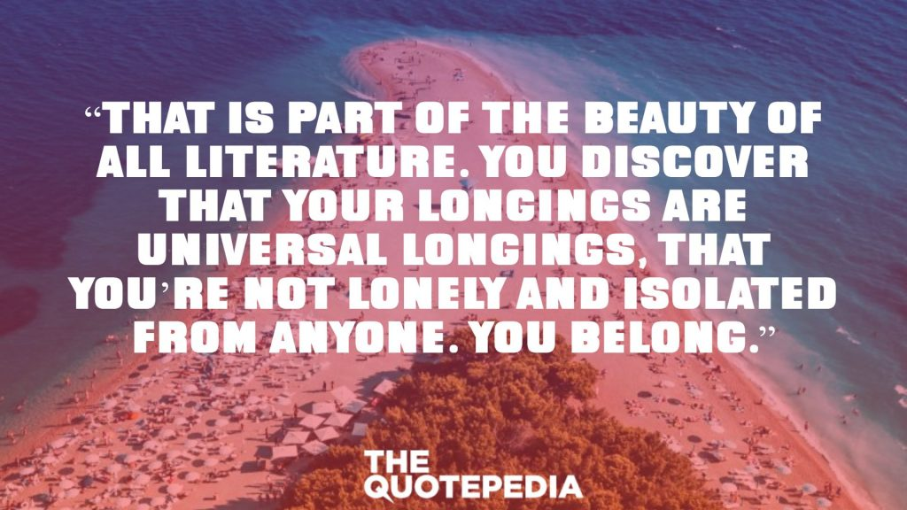 """That is part of the beauty of all literature. You discover that your longings are universal longings, that you're not lonely and isolated from anyone. You belong."""