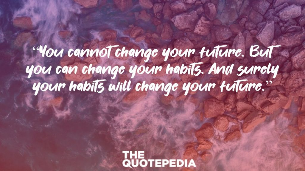 """""""You cannot change your future. But you can change your habits. And surely your habits will change your future."""""""
