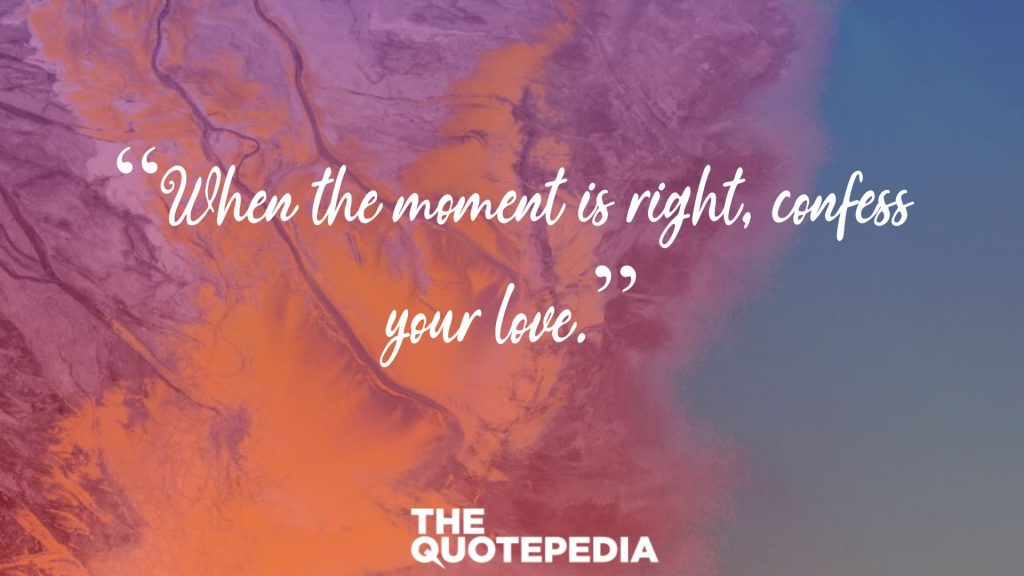"""When the moment is right, confess your love."""