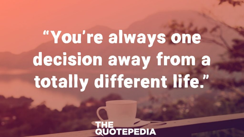 """You're always one decision away from a totally different life."""
