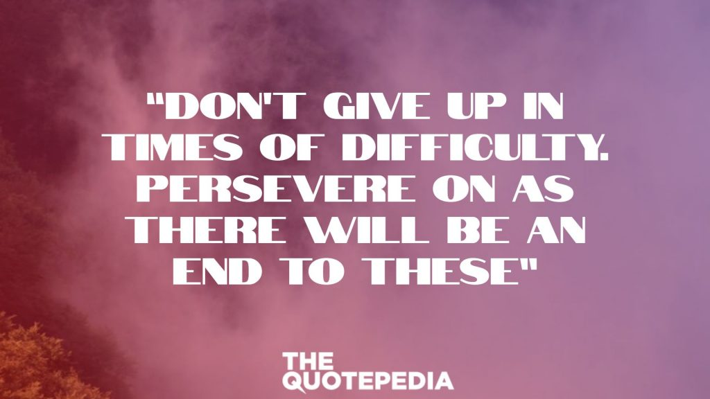 """Don't give up in times of difficulty. Persevere on as there will be an end to these"""