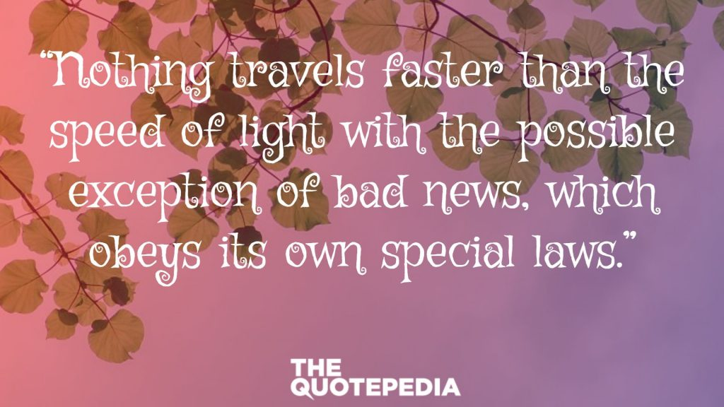 """Nothing travels faster than the speed of light with the possible exception of bad news, which obeys its own special laws."""