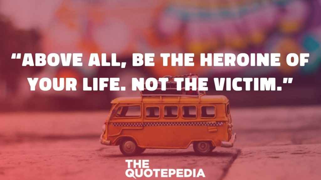 """Above all, be the heroine of your life. Not the victim."""