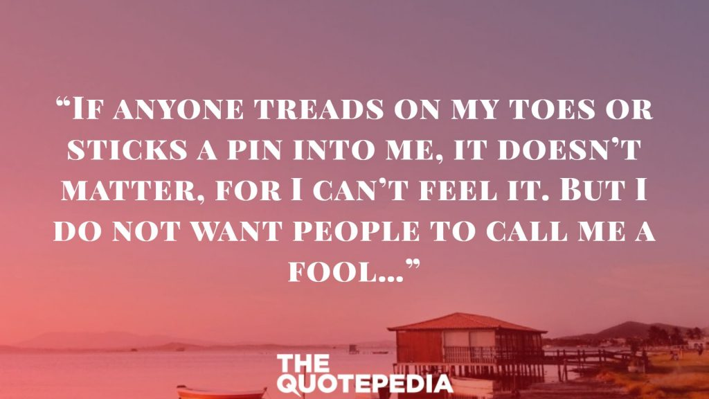 """""""If anyone treads on my toes or sticks a pin into me, it doesn't matter, for I can't feel it. But I do not want people to call me a fool…"""""""