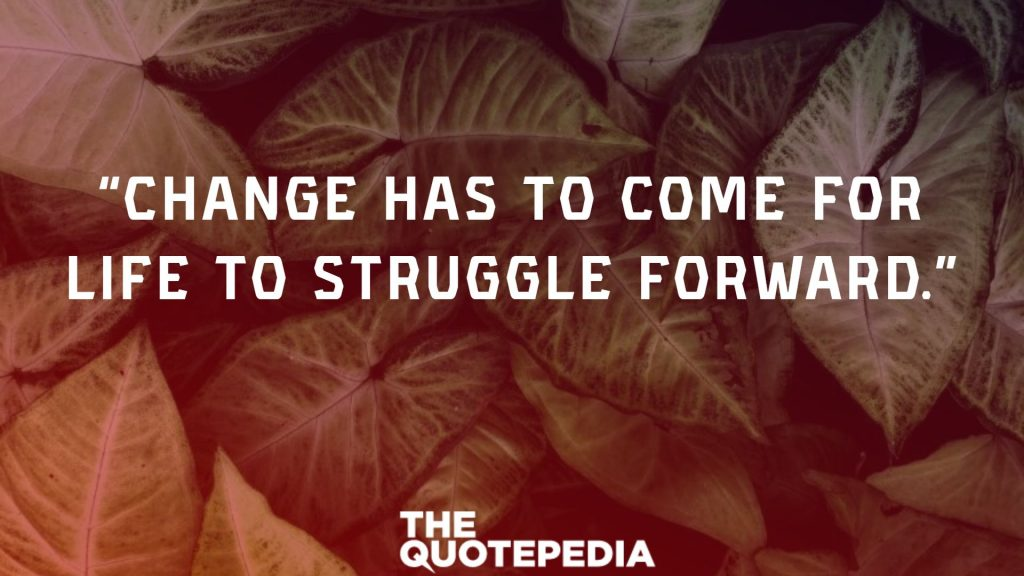 """Change has to come for life to struggle forward."""
