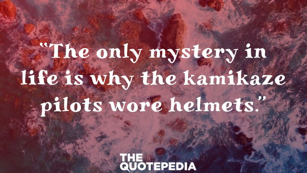 """The only mystery in life is why the kamikaze pilots wore helmets."""