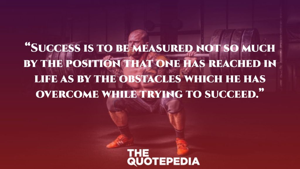 """Success is to be measured not so much by the position that one has reached in life as by the obstacles which he has overcome while trying to succeed."""