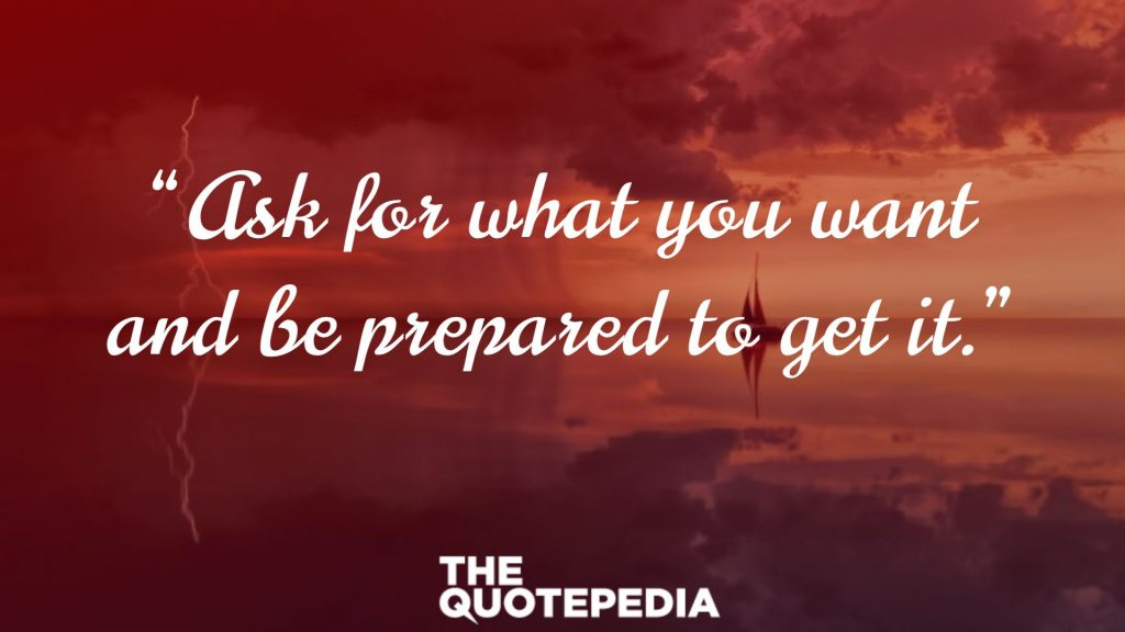 """Ask for what you want and be prepared to get it."""