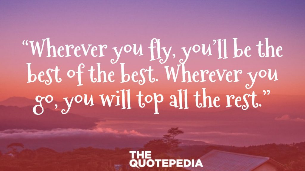 """Wherever you fly, you'll be the best of the best. Wherever you go, you will top all the rest."""