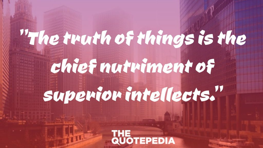 """The truth of things is the chief nutriment of superior intellects."""