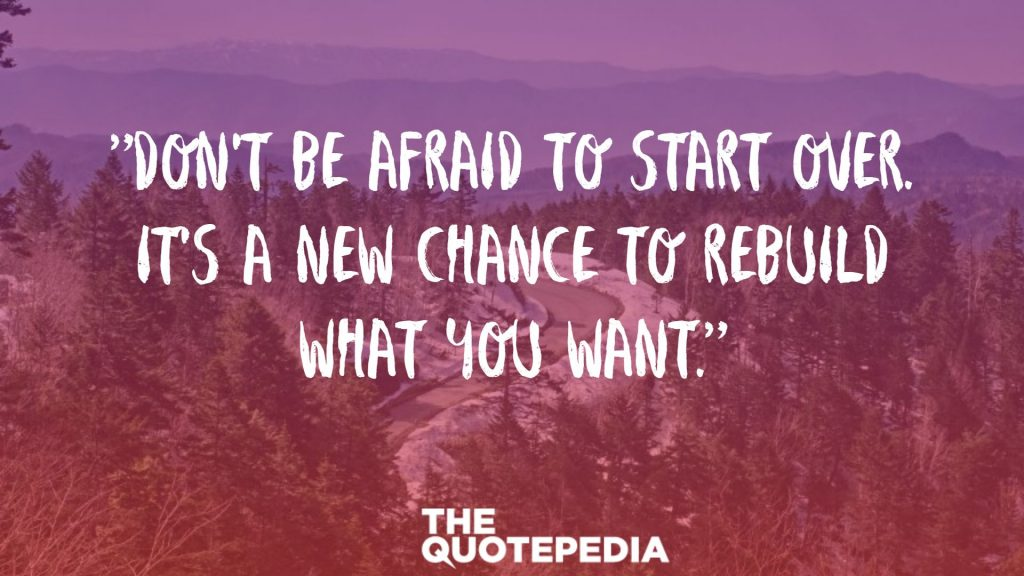 """Don't be afraid to start over. It's a new chance to rebuild what you want."""