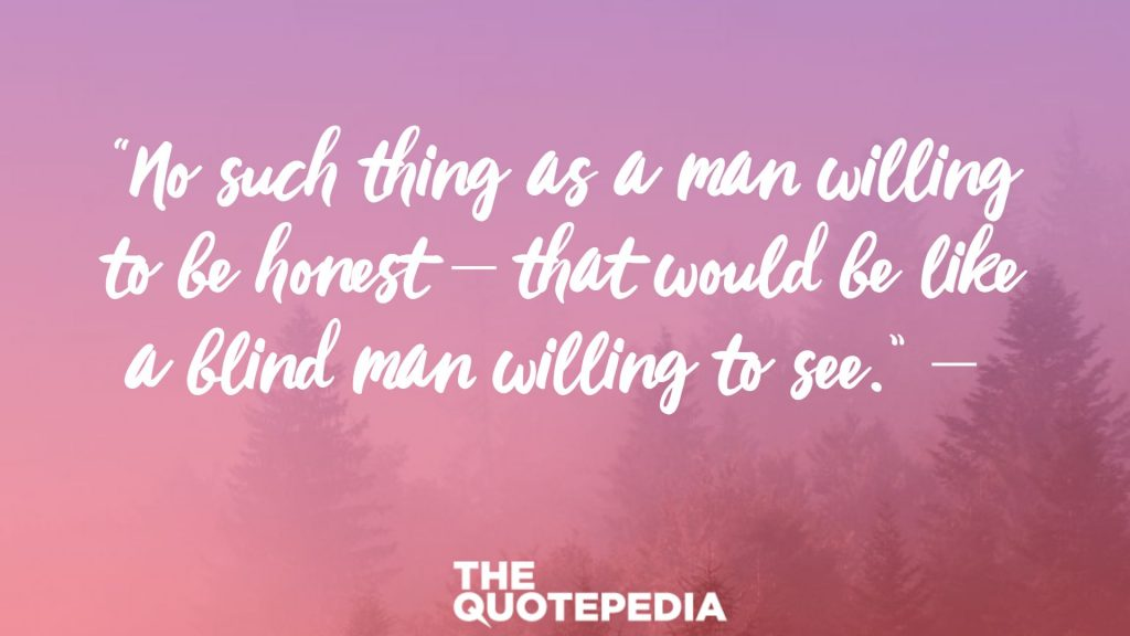"""No such thing as a man willing to be honest – that would be like a blind man willing to see."""