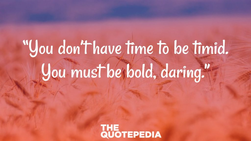 """You don't have time to be timid. You must be bold, daring."""