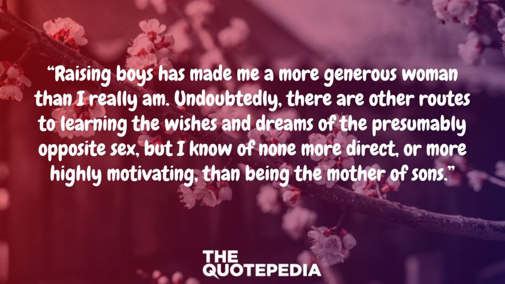 """Raising boys has made me a more generous woman than I really am. Undoubtedly, there are other routes to learning the wishes and dreams of the presumably opposite sex, but I know of none more direct, or more highly motivating, than being the mother of sons."""