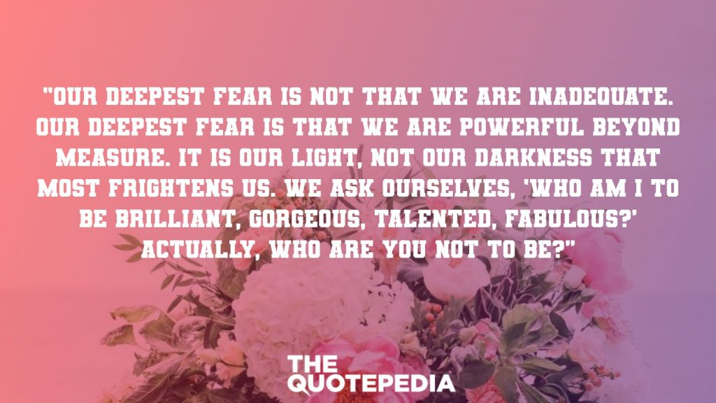 """Our deepest fear is not that we are inadequate. Our deepest fear is that we are powerful beyond measure. It is our light, not our darkness that most frightens us. We ask ourselves, 'Who am I to be brilliant, gorgeous, talented, fabulous?' Actually, who are you not to be?"""