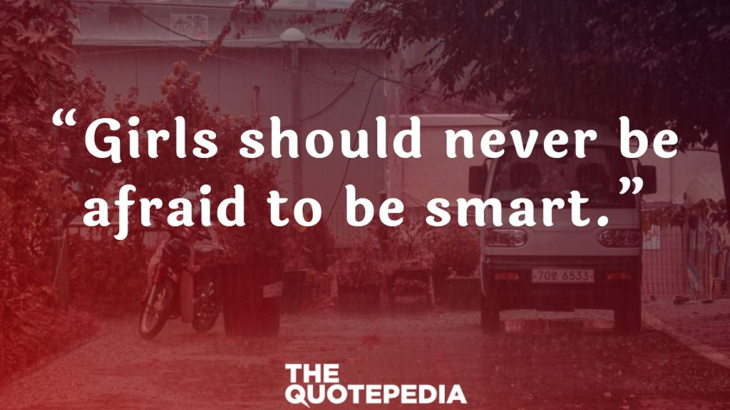 """""""Girls should never be afraid to be smart."""""""