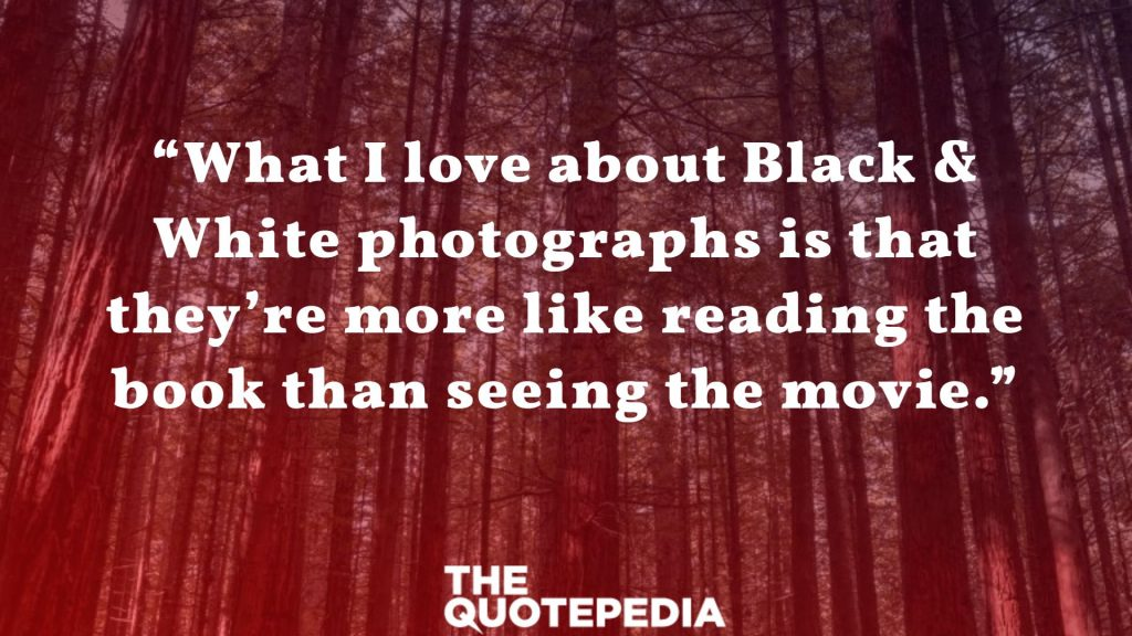 """What I love about Black & White photographs is that they're more like reading the book than seeing the movie."""