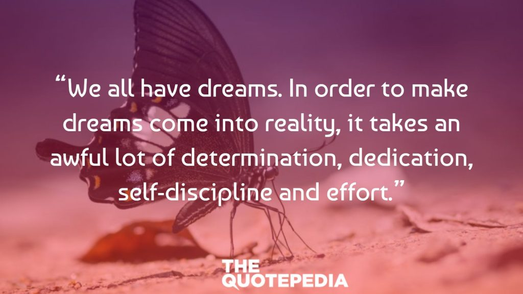 """We all have dreams. In order to make dreams come into reality, it takes an awful lot of determination, dedication, self-discipline and effort."""