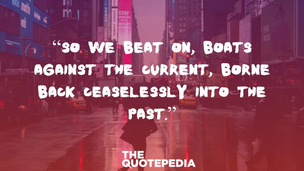 """So we beat on, boats against the current, borne back ceaselessly into the past."""