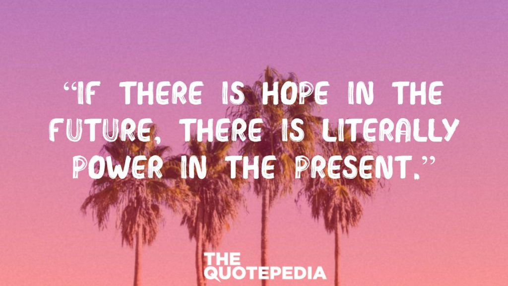 """""""If there is hope in the future, there is literally power in the present."""""""