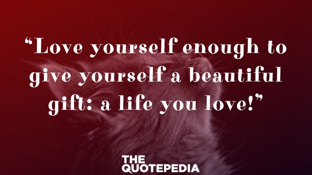 """Love yourself enough to give yourself a beautiful gift: a life you love!"""