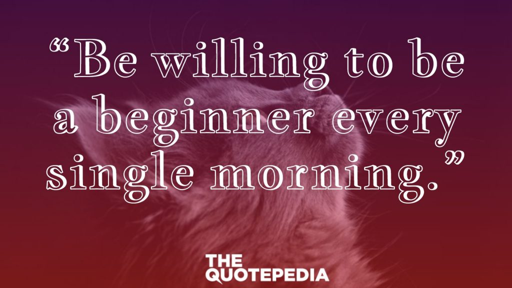 """Be willing to be a beginner every single morning."""