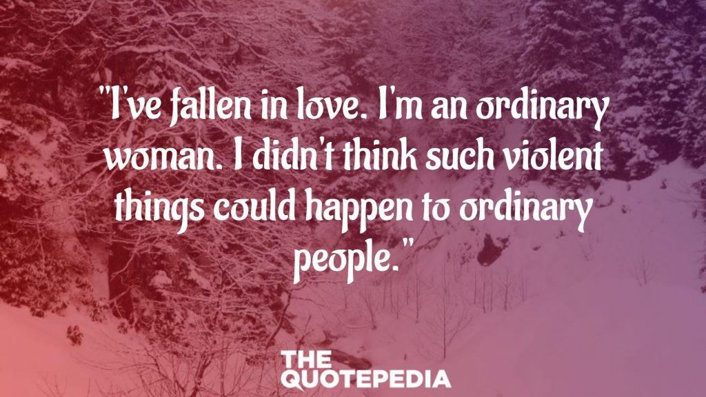 """I've fallen in love. I'm an ordinary woman. I didn't think such violent things could happen to ordinary people."""