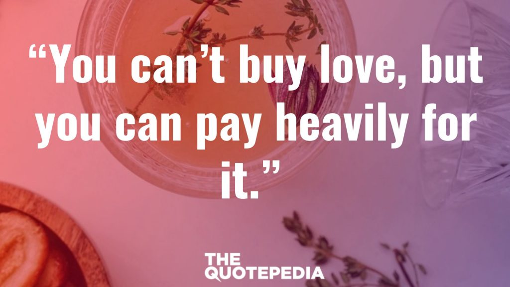 """You can't buy love, but you can pay heavily for it."""