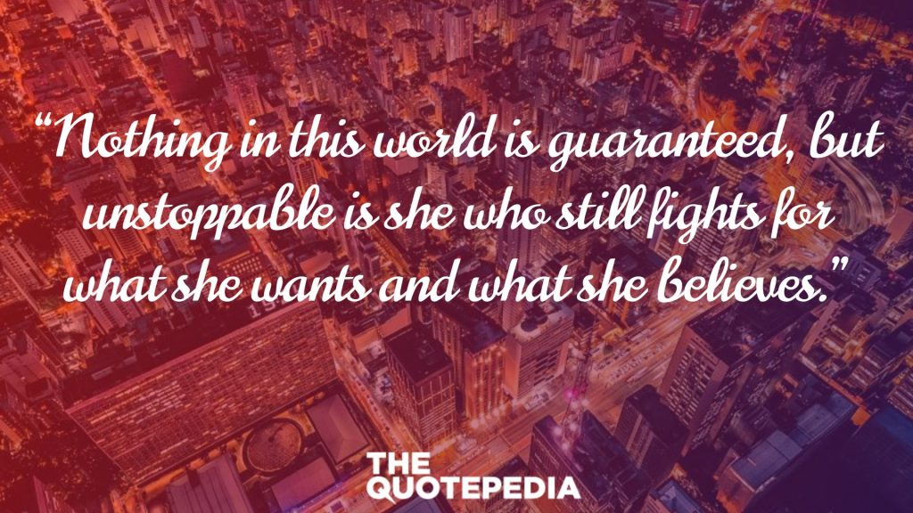 """Nothing in this world is guaranteed, but unstoppable is she who still fights for what she wants and what she believes."""