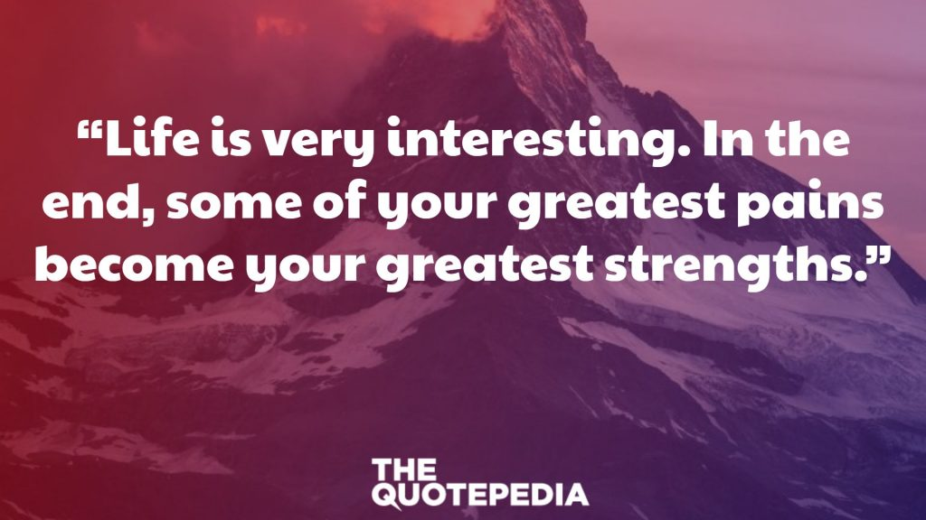 """Life is very interesting. In the end, some of your greatest pains become your greatest strengths."""