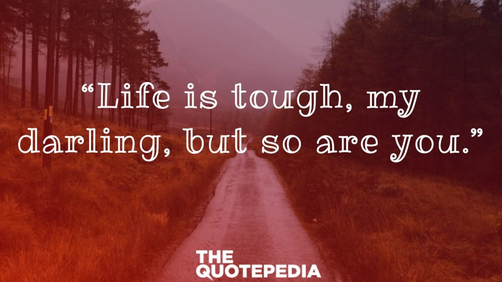 """""""Life is tough, my darling, but so are you."""""""