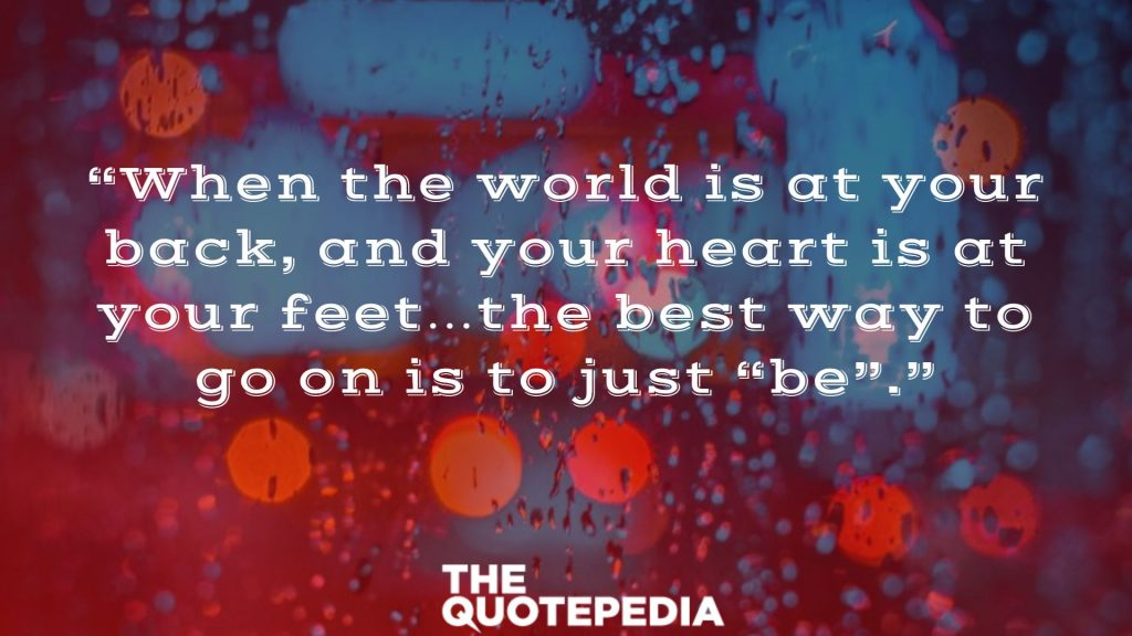 """When the world is at your back, and your heart is at your feet…the best way to go on is to just ""be""."""