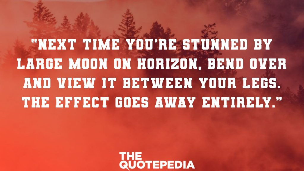 """Next time you're stunned by large Moon on horizon, bend over and view it between your legs. The effect goes away entirely."""