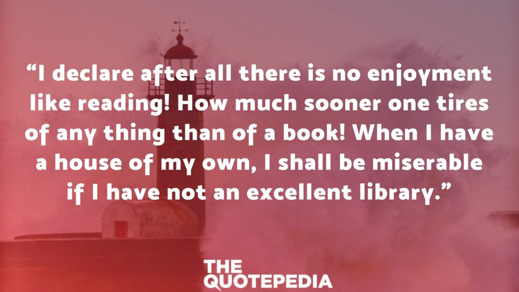 """I declare after all there is no enjoyment like reading! How much sooner one tires of any thing than of a book! When I have a house of my own, I shall be miserable if I have not an excellent library."""