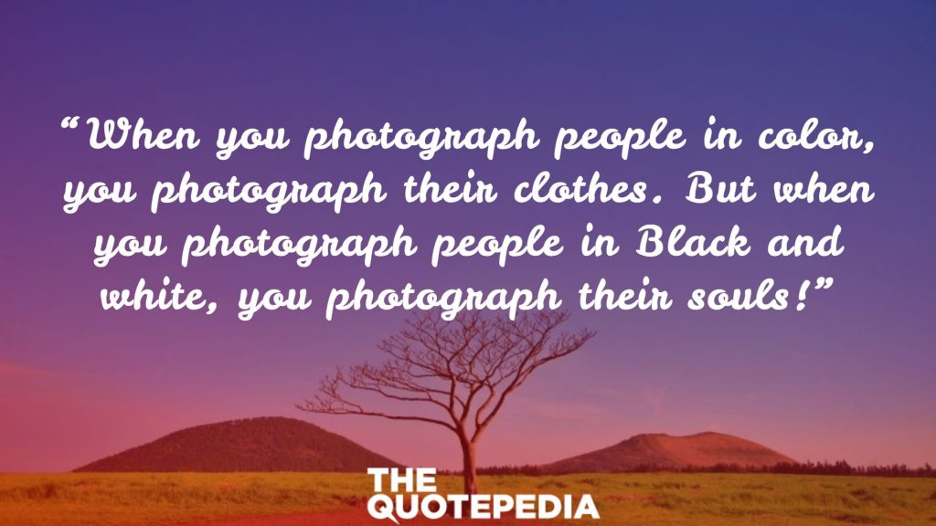 """When you photograph people in color, you photograph their clothes. But when you photograph people in Black and white, you photograph their souls!"""