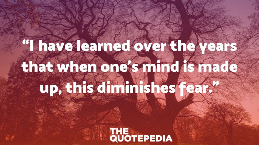 """I have learned over the years that when one's mind is made up, this diminishes fear."""