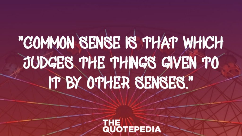 """Common sense is that which judges the things given to it by other senses."""